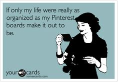 If only my life was really as organized as my Pinterest boards make me out to be. | Confession Ecard | someecards.com