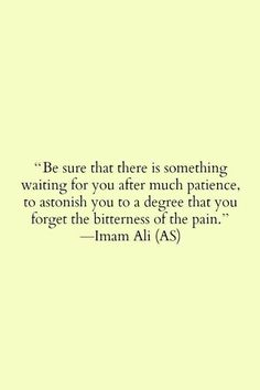 Be sure that there is something waiting for you after much patience, to astonish you to to a degree that you forget the bitterness of the pain {Imam Ali (a. Islamic Quotes, Islamic Inspirational Quotes, Muslim Quotes, Religious Quotes, Islamic Teachings, Arabic Quotes, Islamic Dua, Hindi Quotes, Imam Ali Quotes