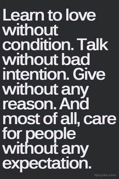 Learn to love without condition. Talk without bad intention. Give without any reason. And most of all, care without any expectation.