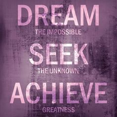 Dream the impossible. Seek the unknown. Achieve greatness.