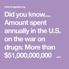 Did you know....    Amount spent annually in the U.S. on the war on drugs:More than $51,000,000,000        Number of arrests in 2015 in the U.S. for drug law violations: 1,488,707      Number of these arrests that were for possession only: 1,249,025 (84 percent)      Number of people arrested for amarijuana law violationin 2015:643,121