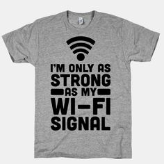 I'm Only as Strong as My Wi-Fi Signal, haha, I know ppl like this