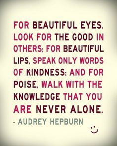For beautiful eyes, look for the good in others; for beautiful lips, speak only words of kindness; and for poise, walk with the knowledge that you are never alone. Audrey Hepburn