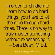 In order for children to learn how to do hard things, you have to let them go through hard times.
