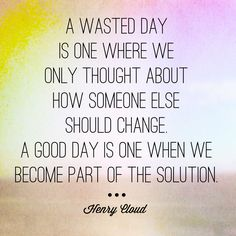 A wasted day is one where we only thought about how someone else should change. A good day is one when we become part of the solution. -Henry Cloud