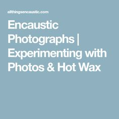 Encaustic Photographs | Experimenting with Photos & Hot Wax