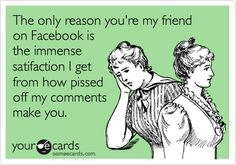 The only reason you're my friend on Facebook is the immense satifaction I get from how pissed off my comments make you.