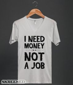 I Need Money - Not A Job - Funny saying / slogan on a shirt - Clothes, fashion for women, men and teens