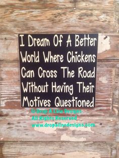 I Dream Of A Better World Where Chickens Can Cross The Road Without Having Their Motives Questioned. Oh Dear, Ive Seemed To Misplaced That Rats Ass I Was Going To Give Wood Sign Measures This is one of many saying available for Now Quotes, Sign Quotes, Great Quotes, Inspirational Quotes, Sign Sayings, Funny Wood Signs, Vinyl Signs, Funny Garden Signs, Pomes