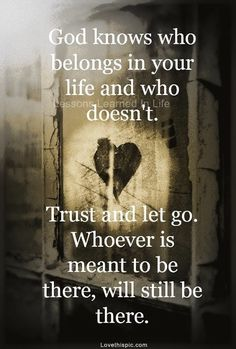 God knows who belongs in your life and who doesn't. Trust and let go.  Whoever is meant to be there, will still be there.