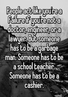 """""""People act like you're a failure if you're not a doctor, engineer, or a lawyer. But someone has to be a garbage man. Someone has to be a school teacher. Someone has to be a cashier."""""""