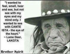 I wanted to feel, smell, hear and see, but not see with my eyes and my mind only. I wanted to see Cante Ista, the eye of the heart. - Lame Deer, Lakota tribe #native #american #quotes