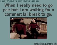 Lol, That's Me Post #1298: When I really need to go pee but I am waiting for a commercial break to go: