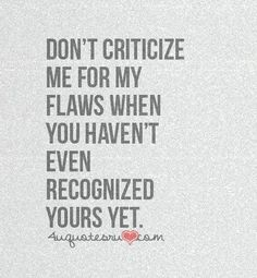 Don't criticize me for my flaws when you haven't even recognized yours yet.