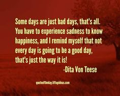 some-days-just-bad-days-experience-sadness-know-happiness-remind-myself-not-every-day-going-to-be-good-day-thats-just-way-it-is-dita-von-teese-quotes