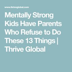 Mentally Strong Kids Have Parents Who Refuse to Do These 13 Things | Thrive Global