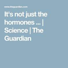 It's not just the hormones ... | Science | The Guardian