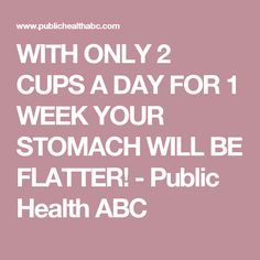 WITH ONLY 2 CUPS A DAY FOR 1 WEEK YOUR STOMACH WILL BE FLATTER! - Public Health ABC