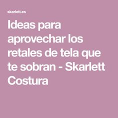 Ideas para aprovechar los retales de tela que te sobran - Skarlett Costura Ideas, Gingham Quilt, Sewing Projects, Taken Advantage Of, Learn To Sew, Hand Embroidery, To Sell, Thoughts