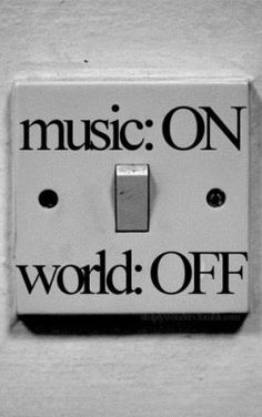 When the music's on, the world turns off.