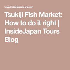 Tsukiji Fish Market: How to do it right | InsideJapan Tours Blog