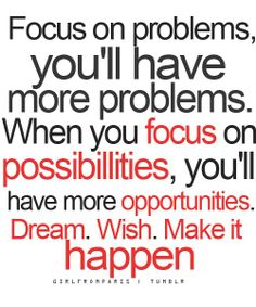 Focus on problems and you'll have more problems... (although my OCD self keeps staring at the extra L in possibilities.  Is that focusing on a problem instead of a possibility?)