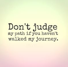 Don't judge my path if you haven't walked my journey. #life #quotes
