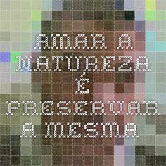 AMAR A NATUREZA É PRESERVAR A MESMA.
