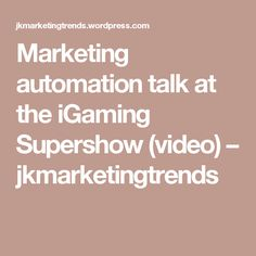 Marketing automation talk at the iGaming Supershow (video) – jkmarketingtrends