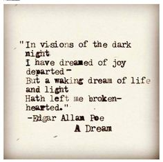 In visions of the dark night I have dreamed of joy departed. But a waking dream of life and light hath left me broke-hearted. ~ Edgar Allan Poe