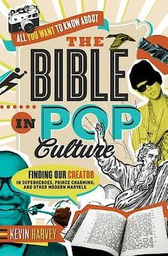 All You Want to Know about the Bible in Pop Culture Finding Our Creator in Superheroes, Prince Charming, and Other Modern Marvels