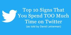 Top 10 Signs You Spend TOO Much Time on Twitter - per David Letterman
