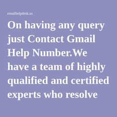 On having any query just Contact Gmail Help Number.We have a team of highly qualified and certified experts who resolve all your technical issues. Gmail Help Phone Number is provided at our toll free number 1-877-778-8969 on 24*7 over the globe.