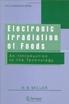 Electronic Irradiation of Foods: An Introduction to the Technology (Food Engineering Series) by R. B. Miller. $159.20. Author: R. B. Miller. 311 pages. Publisher: Springer; 2005 edition (July 6, 2005)