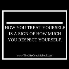 How you treat yourself is a sign of how much you respect yourself. (Brooke Castillo) | TheLifeCoachSchool.com