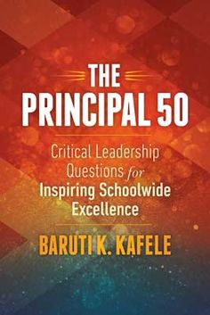 excellence from their entire school community? What can they do to demonstrate appreciation for their staff and hold teachers accountable? Author Baruti Kafele addresses these burning questions and more in his new book, The Principal 50: Critical Leadership Questions for Inspiring Schoolwide Excellence.
