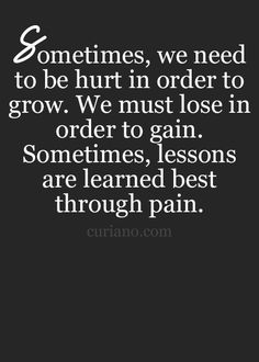 Sometimes, we need to be hurt in order to grow.  We must lose in order to gain.  Sometimes, lessons are learned best through pain.