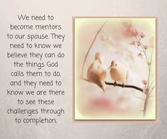 We need to become mentors to our spouse. They need to know we believe they can do the things God calls them to do, and they need to know we are there to see these challenges through to completion