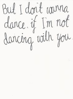 But I don't wanna dance, if I'm not dancing with you. ~Taylor Swift