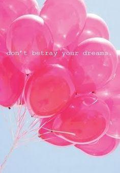 Don't betray your dreams.