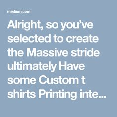 Alright, so you've selected to create the Massive stride ultimately Have some Custom t shirts Printing intended for your band, to attempt to offer at shows at the neighborhood bar.