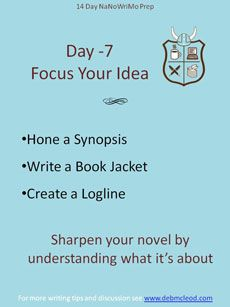 Day -7 NaNoWriMo Prep – Focus your idea with a synopsis, book jacket or logline. A synopsis documents the emotional change in the story. A book jacket shows the hook and the pertinent plot points. A logline boils the story into a one-line description. Hone your idea before you write. For a discussion of all these methods see: http://debmcleod.com/day-7-focus-your-idea/ For a discussion of loglines, see: http://debmcleod.com/creative-writing-coach/nanowrimo-events/nanowrimo-prep-countdown/