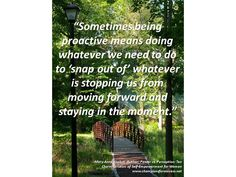 """""""Sometimes being proactive means doing whatever we need to do to 'snap out of' whatever is stopping us from moving forward and staying in the moment."""" -Mary Anne Kochut, Author: Power vs. Perception: Ten Characteristics  of Self-Empowerment for Women www.championsforsuccess.net"""