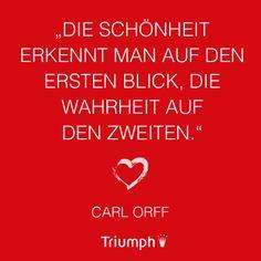 """""""Die Schönheit erkennt man auf den ersten Blick, die Wahrheit auf den zweiten."""" Carl Orff"""