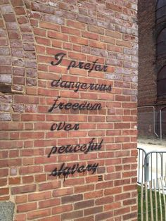 """I prefer dangerous freedom over peaceful slavery"""