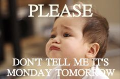 Please dont tell me its monday tomorrow