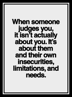 When I judged you, it was about my own insecurities, limitations and needs.