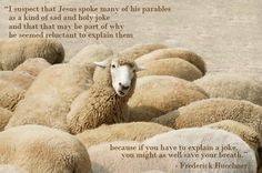 I suspect that Jesus spoke many of his parables as a kind of sad and holy joke and that that may be part of why he seemed reluctant to explain them, because if you have to explain a joke, you might as well save your breath. - from Telling the Truth: The Gospel as Tragedy, Comedy, and Fairy Tale