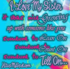 I love my two sisters! They may be older, but I will always love them the same no matter what...<3