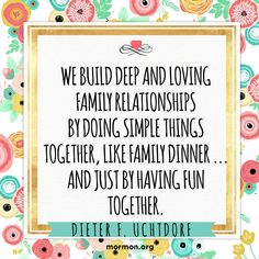 """""""We build deep and loving family relationships by doing simple things together, like family dinner … and just by having fun together.""""—President Dieter F. Uchtdorf, """"Of Things That Matter Most"""" Relationships Love, Relationship Quotes, Dieter F Uchtdorf, Building Quotes, Building Ideas, Simple Quotes, Choose Love, Lds Quotes, Inspirational Quotes"""